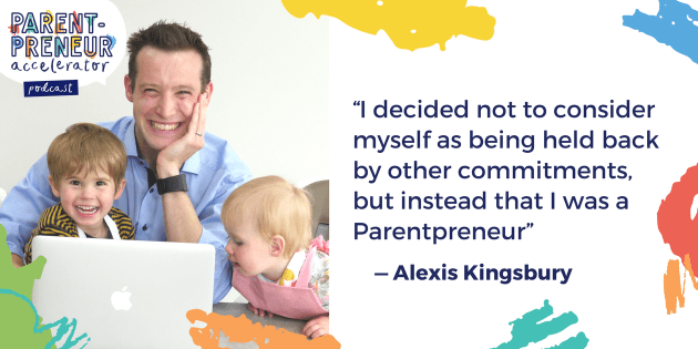 """I decided not to consider myself as being held back by other commitments, but instead that I was a Parentpreneur"" - Alexis Kingsbury"