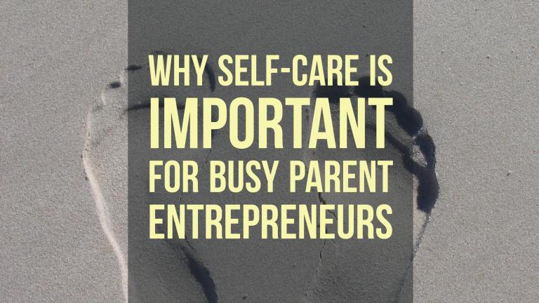 Why Self-Care Is Important for Busy Parent Entrepreneurs