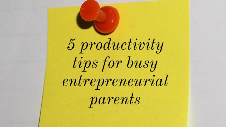 5 productivity tips for busy entrepreneurial parents