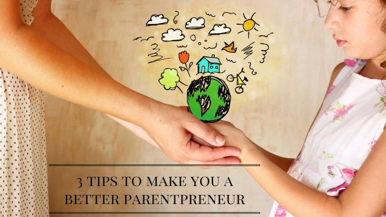 3 Tips to make you a better parentpreneur