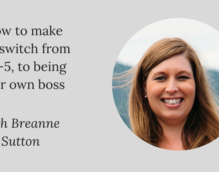 How to make the switch from a 9-5, to being your own boss with Breanne Sutton