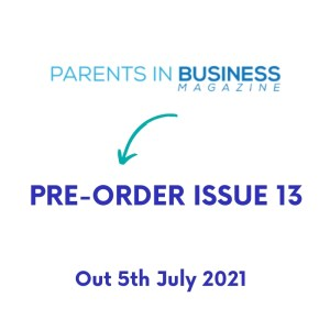 PRE – ORDER Parents in Business Magazine Issue 13