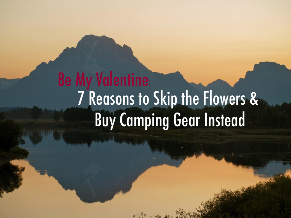 Be My Valentine?  – 7 Reasons to Skip Flowers and Buy Camping Gear Instead