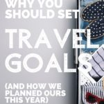 Why You Should Set Travel Goals This Year (And How We Planned Ours)