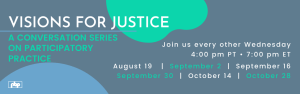 Visions for Justice: A conversation series of participatory practice — join us every other Wednesday, 4pm PT, 7pm ET