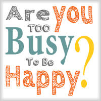 too busy to be Happy