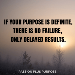 Passion_Plus_Purpose - If your purpose is definite, there is no failure, only delayed results.