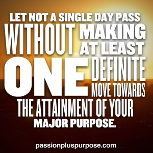 PassionPlusPurpose - Let not a single day pass without making at least one definite move towards the attainment of your major purpose