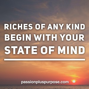 PassionPlusPurpose - Riches of any kind begin with your state of mind