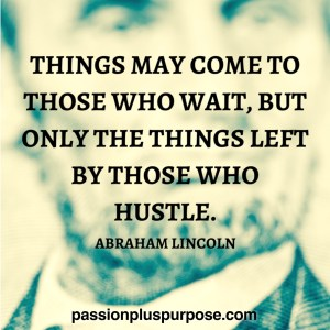 PassionPlusPurpose - Things may come to those who wait, but only the things left by those who hustle. - Abraham Lincoln