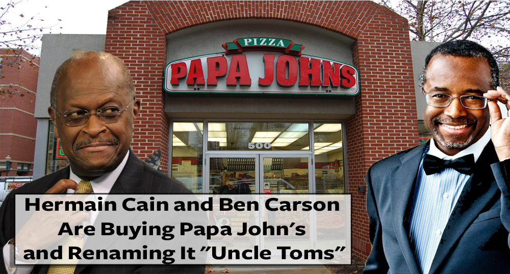 "Hermain Cain and Ben Carson Are Buying Papa John's and Renaming It ""Uncle Toms"""