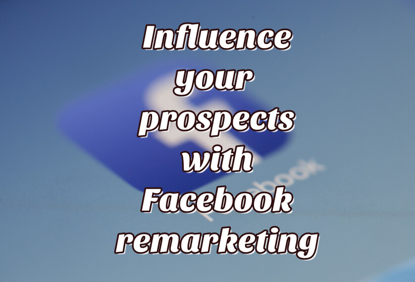Influence your prospects with Facebook remarketing