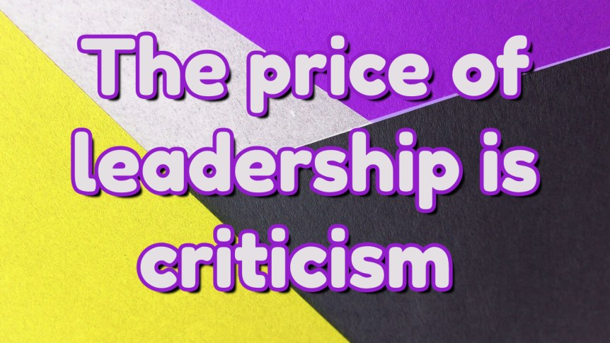 The price is of leadership is criticism