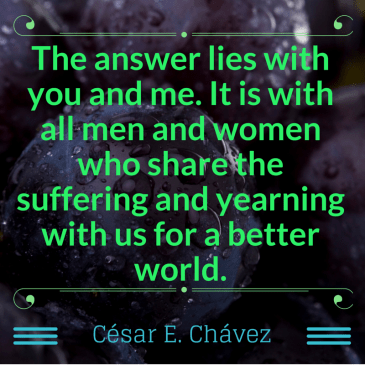 The answer lies with you and me. -- César Chávez