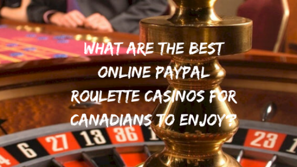 What are the best online Paypal Roulette casinos for Canadians to enjoy