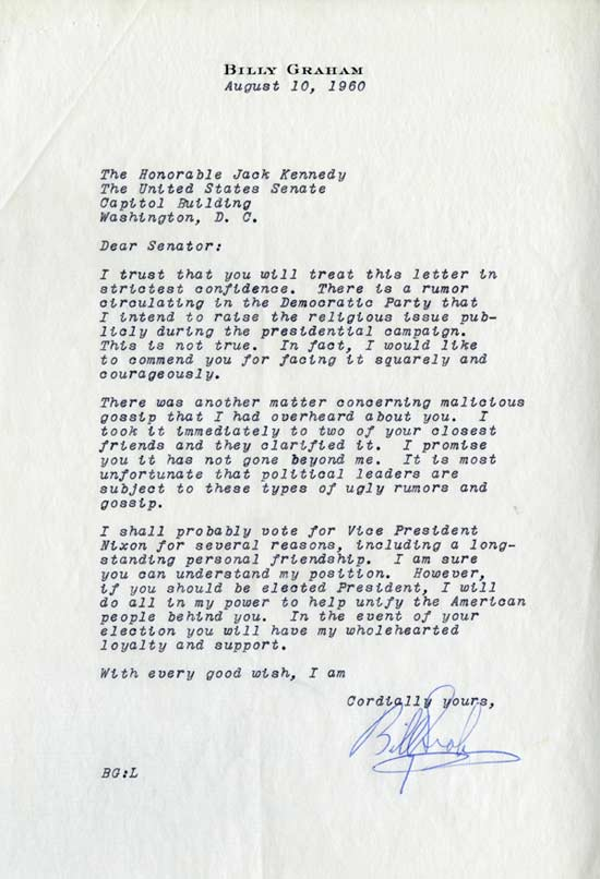 Billy Graham, August 10, 1960.  The Honorable Jack Kennedy, The United States Senate, Capital Building, Washington, DC.  Dear Senator:  I trust that you will treat this letter in the strictest confidence.  There is a rumor in the Democratic Party that I intend to raise the religious issue publicly during the presidential campaign.  This is not true.  In fact, I would like to commend you for facing it squarely and courageously.  There was another matter concerning malicious gossip that I had overheard about you.  I took it immediately to two of your closest friends and they clarified it.  I promis you it has not gone beyond me.  It is most unfortunate that political leaders are subject to these types of ugly rumors and gossip.  I shall probably vote for Vice President Nixon for several reasons, including a long-standing personal friendship.  I am sure you can understand my position.  However, if you should be elected President, I will do all in my power to help unify the American people behind you.  In the event of your election you will have my wholehearted loyalty and support.  With every good wish, I am cordially yours.