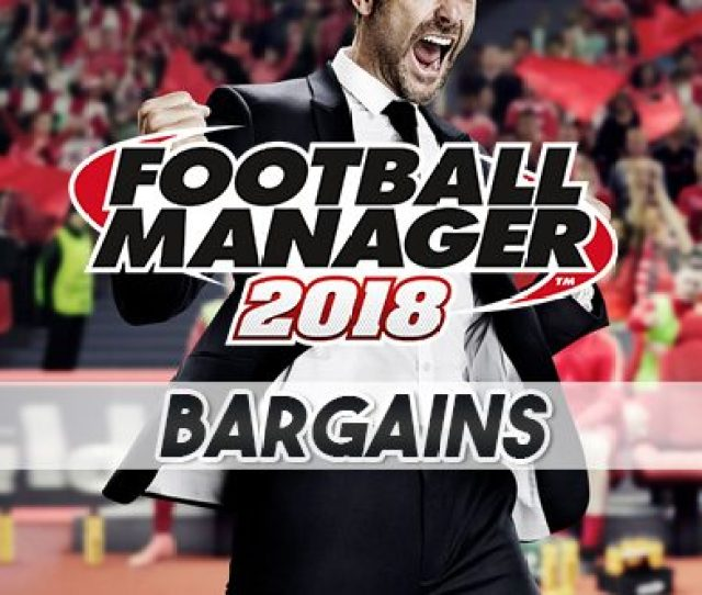 Football Manager 2018 Bargains Cheap Players To Strengthen Your Club