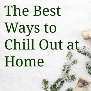 The Best Ways to Chill Out at Home