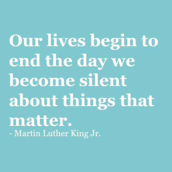 Our lives begin to end the day we become silent about things that matter.