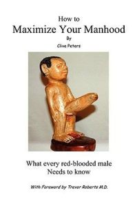 How to Maximize Your Manhood What Every Red-Blooded Man Needs to Know by Clive Peters