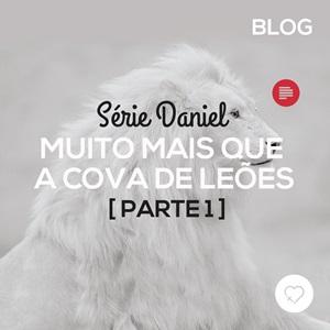 Daniel: muito mais que a cova de Leões (1)