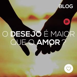 O desejo é maior que o amor?