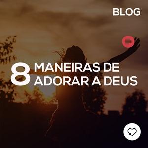 8 maneiras de adorar a Deus