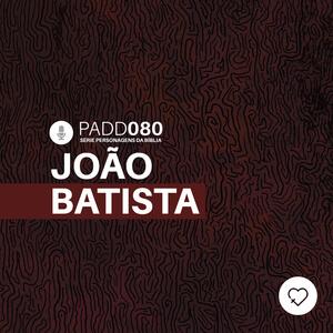 #PADD080: João Batista