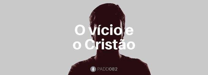 #PADD082: O vício e o Cristão