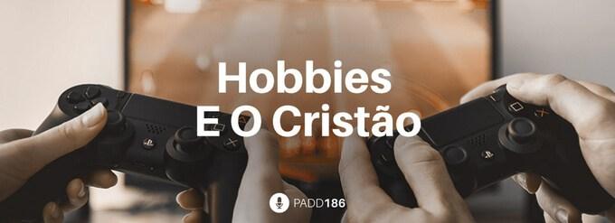 #PADD186: Hobbies E O Cristão