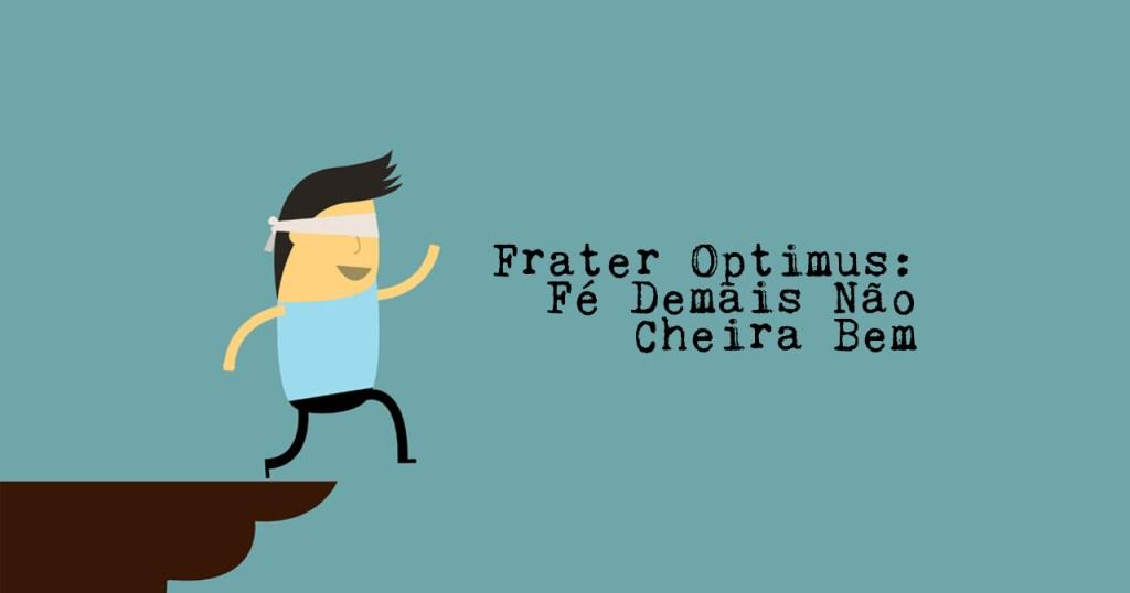 Frater Optimus: Fé Demais Não Cheira Bem
