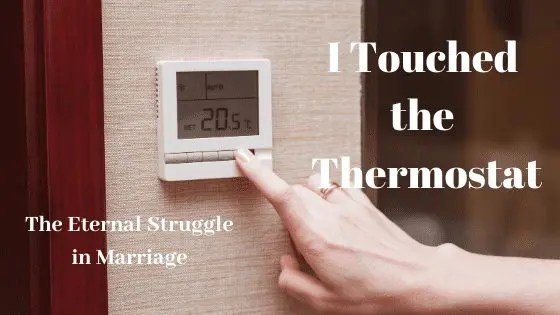 I Touched the Thermostat -The Eternal Struggle in Marriage