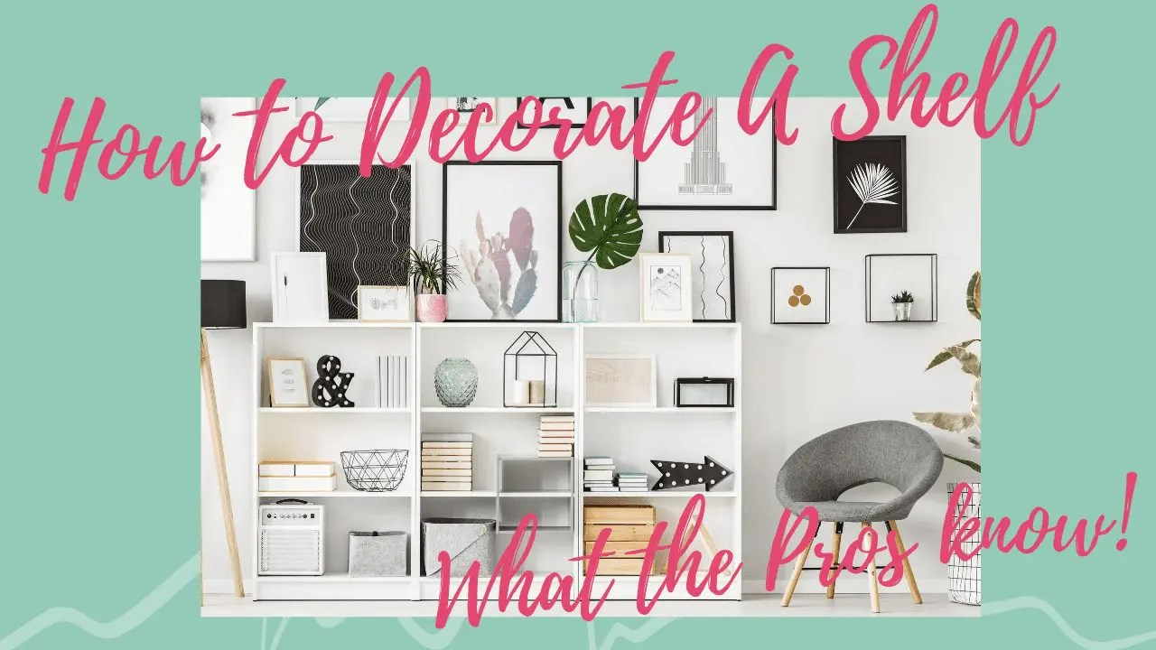 How to Decorate A Shelf – What the Pros Know