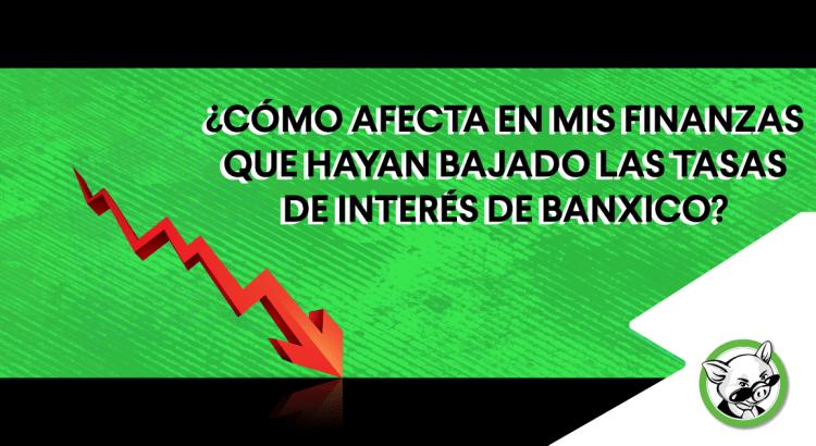 ¿Cómo-afecta-en-mis-finanzas-que-hayan-bajado-las-tasas-de-interés-de-Banxico-