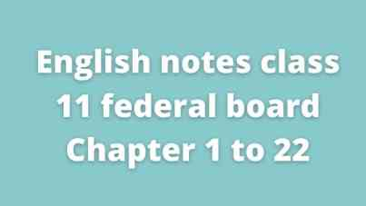 English notes class 11 federal board Chapter 1 to 22