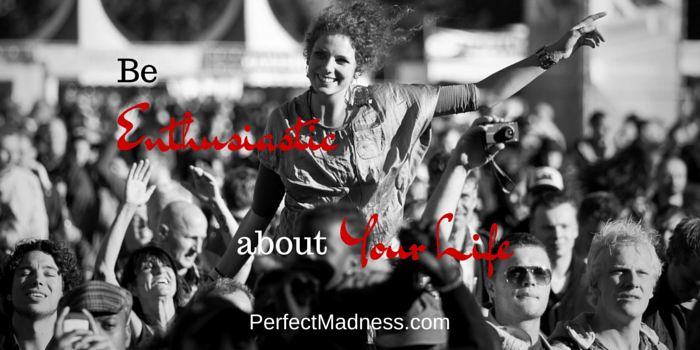 Be Enthusiastic About Your Life - Perfect Madness