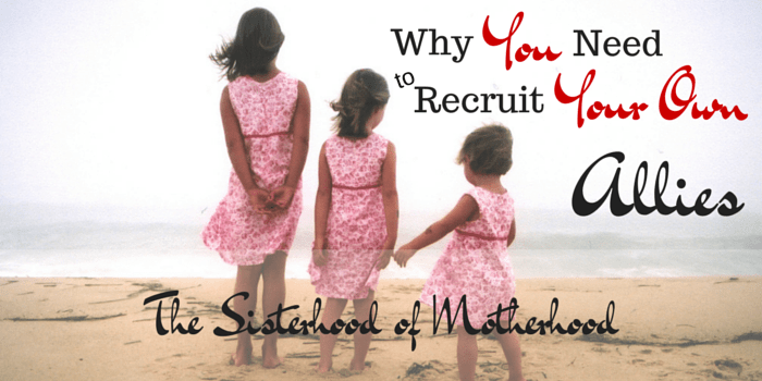 The Sisterhood Of Motherhood: Why You Need To Recruit Your Own Allies