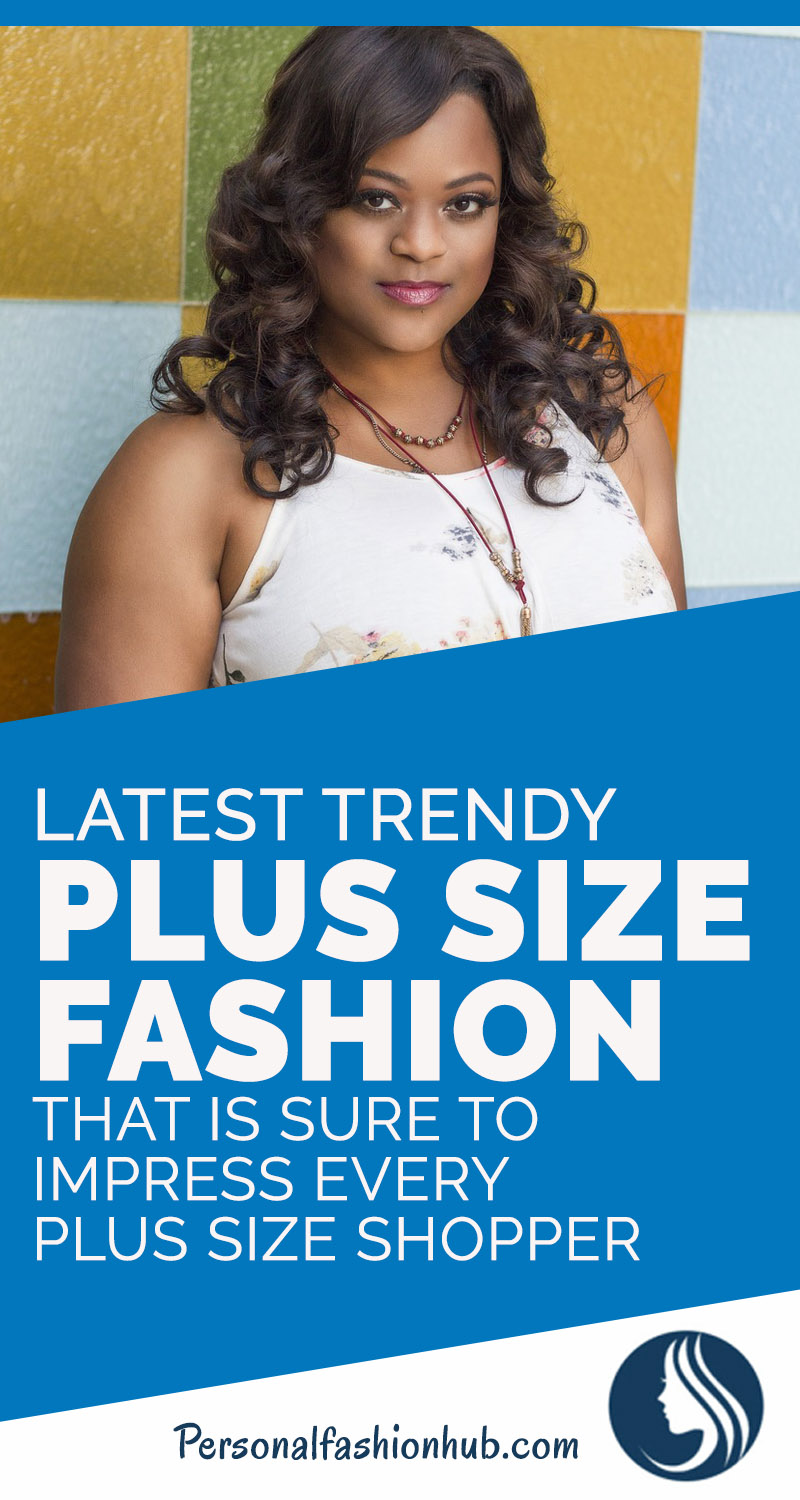 Latest Trendy Plus Size Fashion That Is Sure To Impress Every Plus Size Shopper