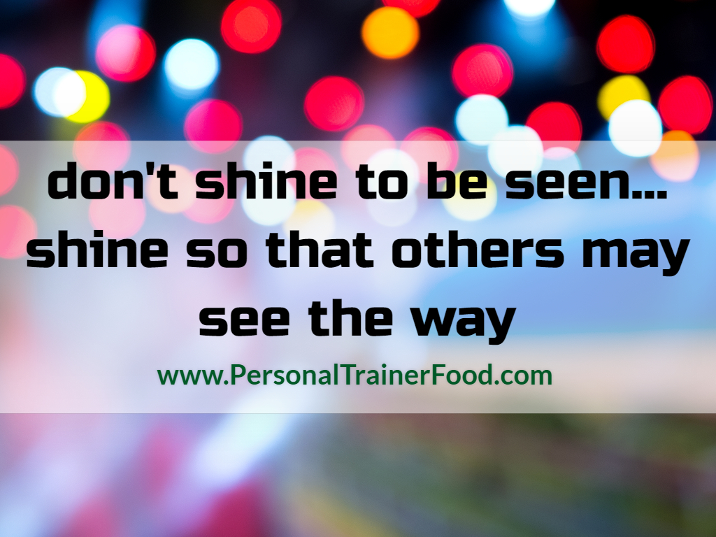 Don't shine to be seen. Shine so that others may know the way. Personal Trainer Food can help you lose weight and shine!