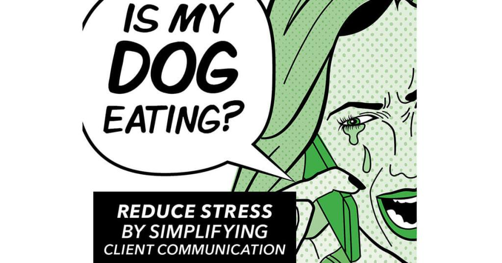 """Is My Dog Eating?"" Reduce Stress By Simplifying Client Communication"