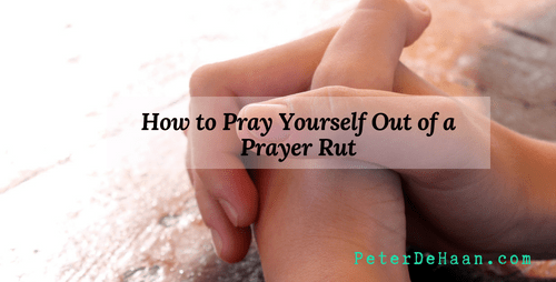 How to Pray Yourself Out of a Prayer Rut