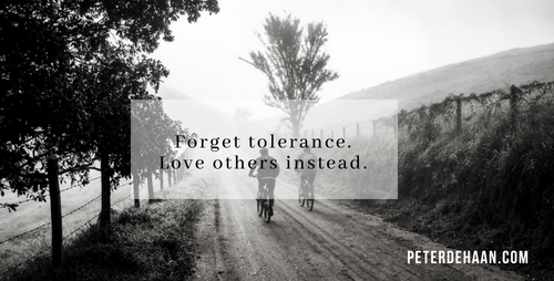Don't Be Tolerant; Love Others Instead