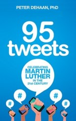 95 Tweets: Celebrating Martin Luther in the 21st Century, by Peter DeHaan, PhD