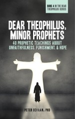 Dear Theophilus, the Minor Prophets: 40 Prophetic Teachings about Unfaithfulness, Punishment, and Hope, by Peter DeHaan, PhD