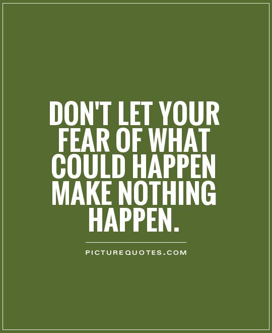 Don't let your fear of what could happen make nothing happen