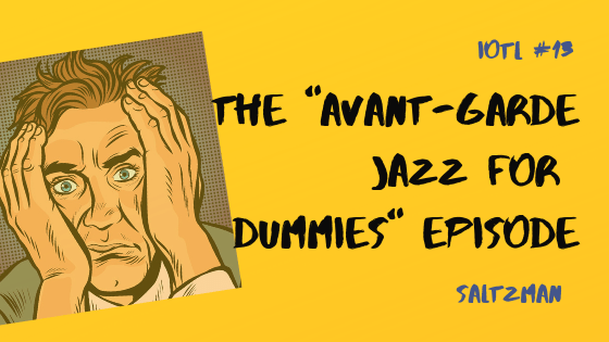 "IOTL #13: The ""Avant Garde Jazz For Dummies"" Episode"