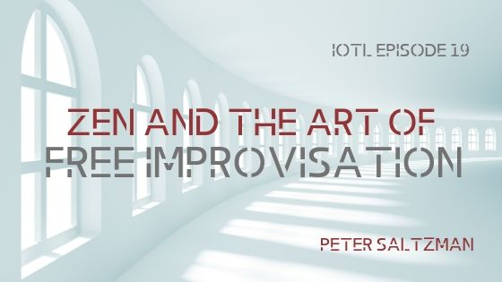 IOTL #19: Zen and the Art of Free Improvisation