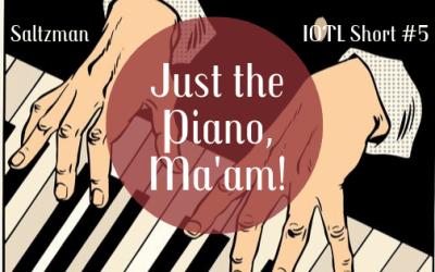IOTL Short #5: Just the Piano, Ma'am