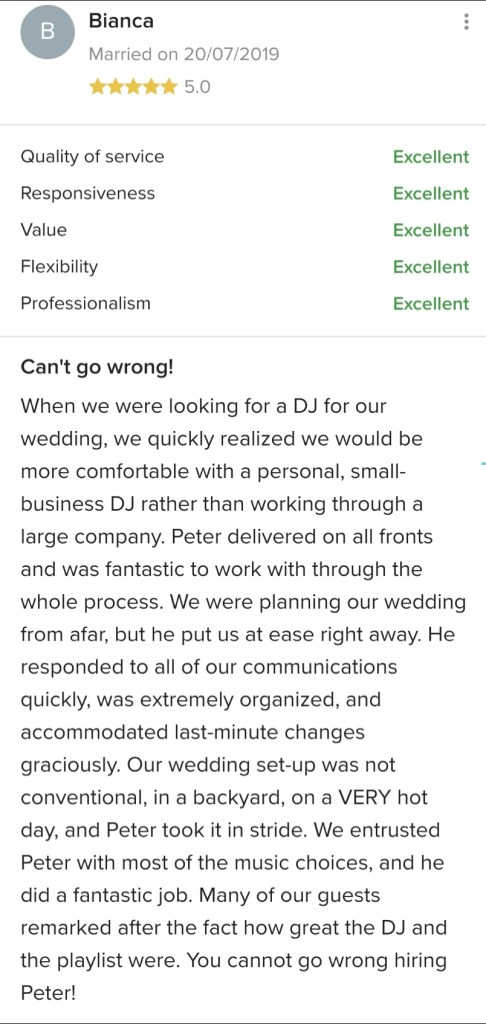 Review of Syracuse, NY Wedding DJ Peter Naughton posted on WeddingWire in 2019. Headline:  Can't go wrong! Body: When we were looking for a DJ for our wedding, we quickly realized we would be more comfortable with a personal, small-business DJ rather than working through a large company. Peter delivered on all fronts and was fantastic to work with through the whole process. We were planning our wedding from afar, but he put us at ease right away. He responded to all of our communications quickly, was extremely organized, and accommodated last-minute changes graciously. Our wedding set-up was not conventional, in a backyard, on a VERY hot day, and Peter took it in stride. We entrusted Peter with most of the music choices, and he did a fantastic job. Many of our guests remarked after the fact how great the DJ and the playlist were. You cannot go wrong hiring Peter!