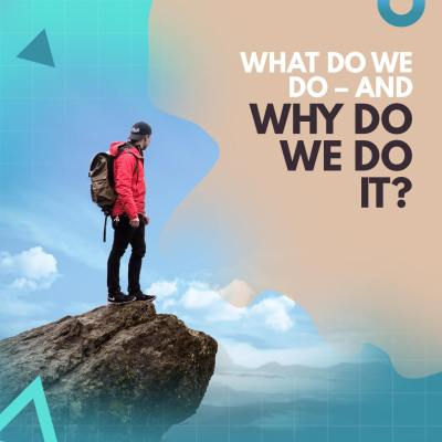 What Do We Do – And Why Do We Do It?